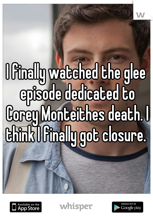 I finally watched the glee episode dedicated to Corey Monteithes death. I think I finally got closure.