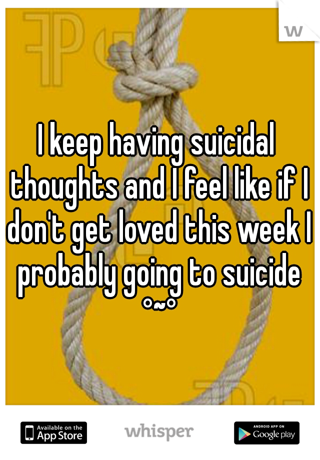 I keep having suicidal thoughts and I feel like if I don't get loved this week I probably going to suicide °~°
