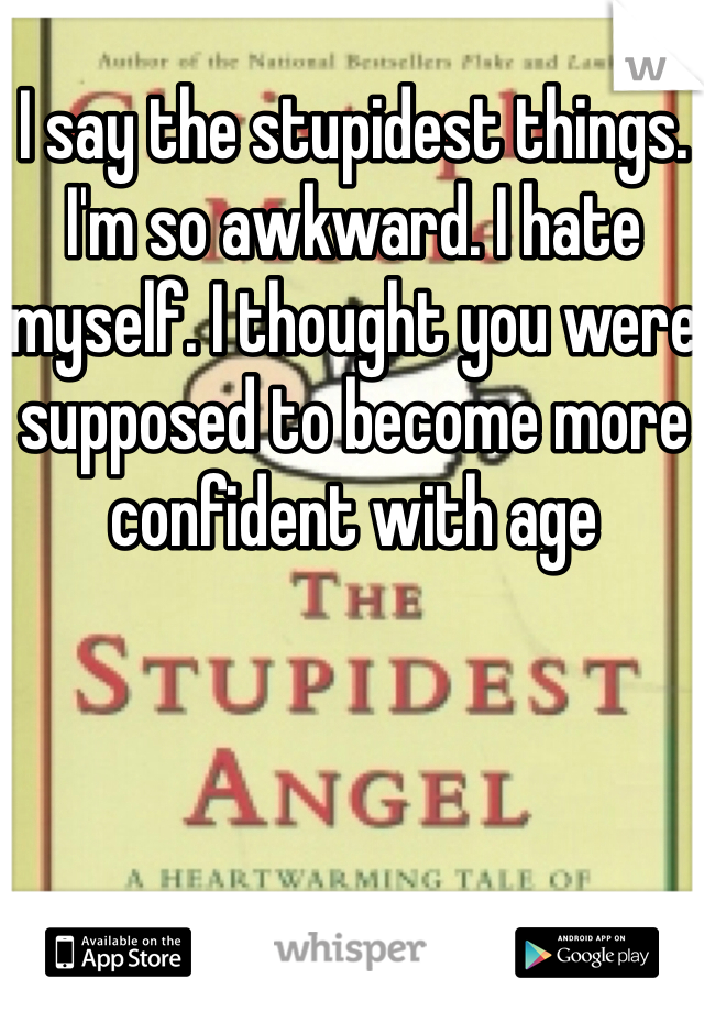 I say the stupidest things. I'm so awkward. I hate myself. I thought you were supposed to become more confident with age