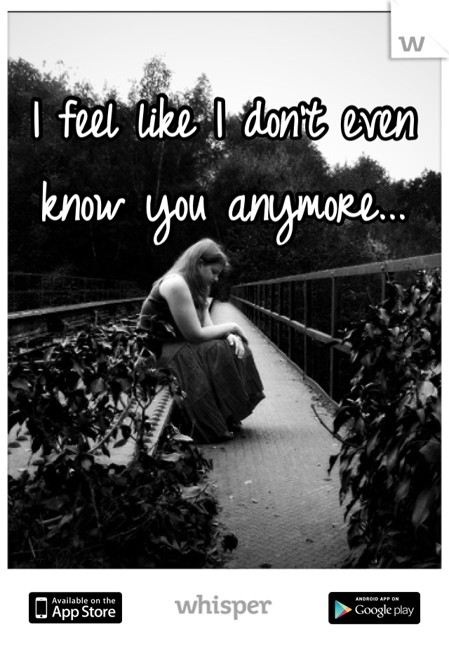 I feel like I don't even know you anymore...