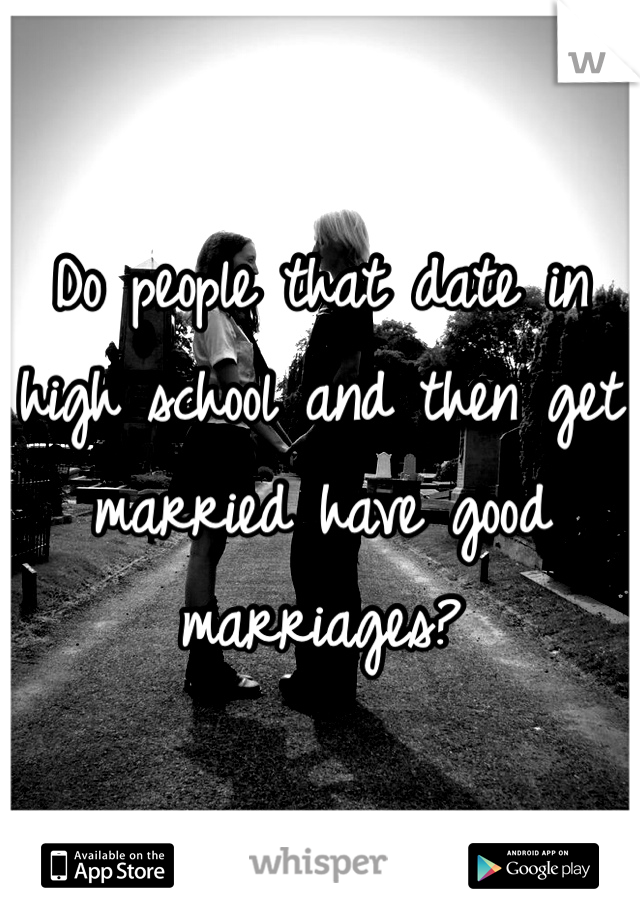 Do people that date in high school and then get married have good marriages?