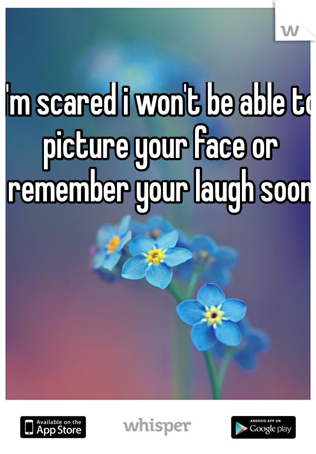 I'm scared i won't be able to picture your face or remember your laugh soon