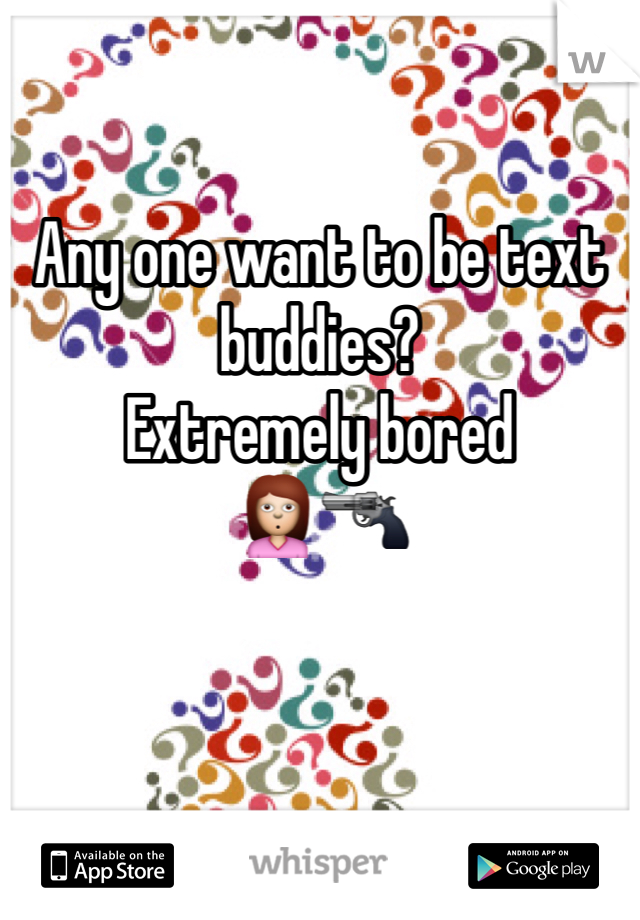 Any one want to be text buddies?  Extremely bored  🙎🔫