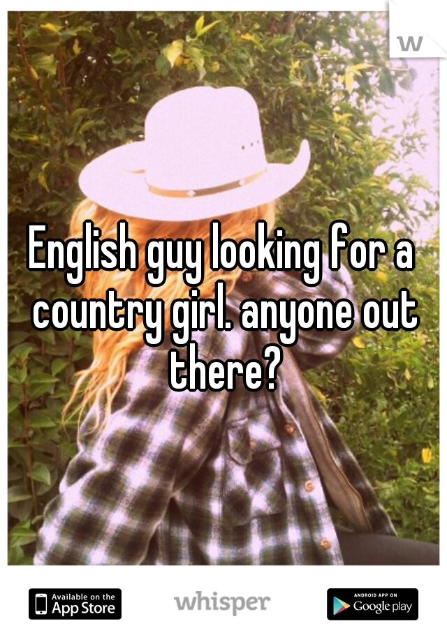 English guy looking for a country girl. anyone out there?