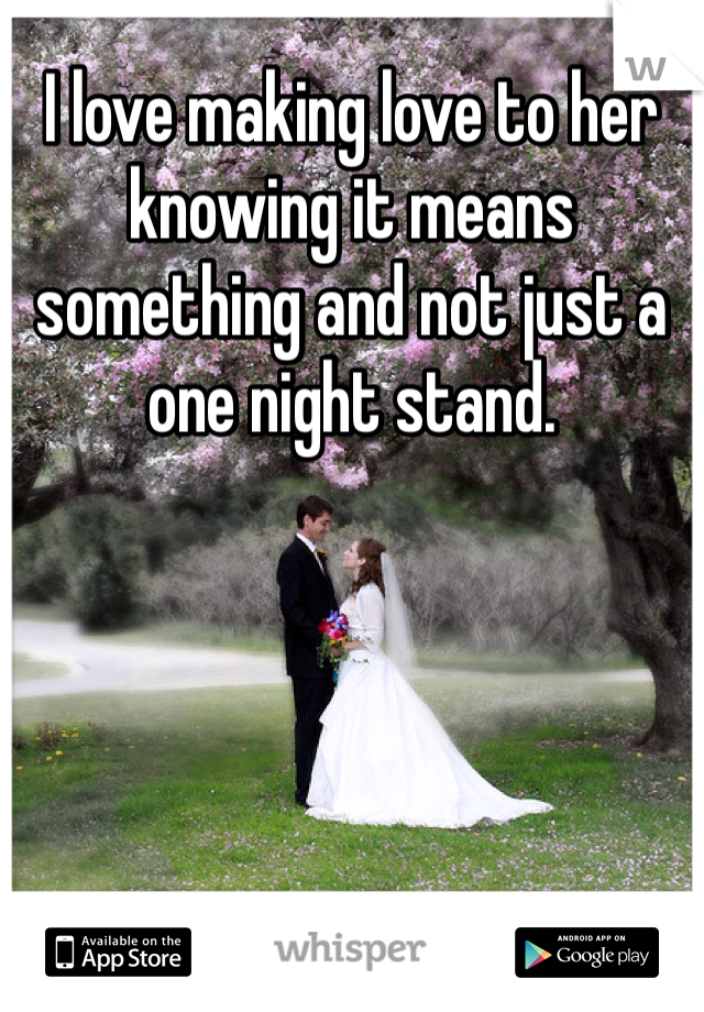 I love making love to her knowing it means something and not just a one night stand.