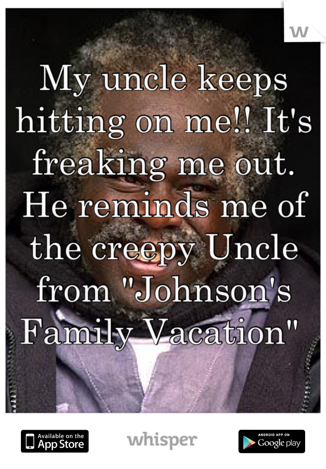 """My uncle keeps hitting on me!! It's freaking me out.  He reminds me of the creepy Uncle from """"Johnson's Family Vacation"""""""