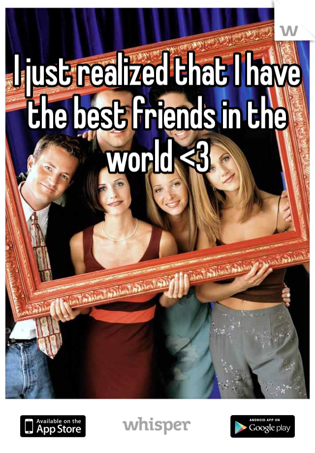 I just realized that I have the best friends in the world <3