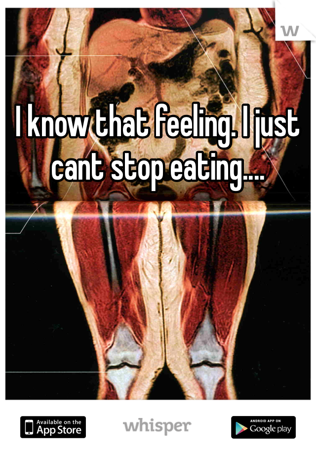 I know that feeling. I just cant stop eating....