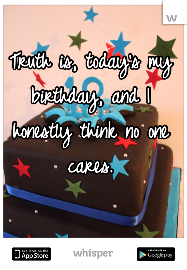 Truth is, today's my birthday, and I honestly think no one cares.