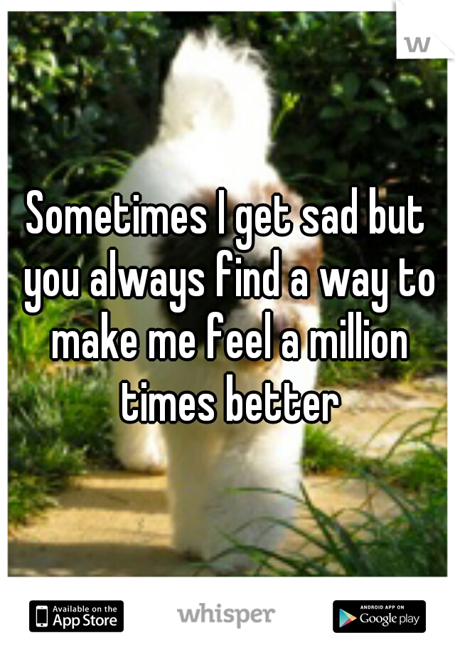 Sometimes I get sad but you always find a way to make me feel a million times better