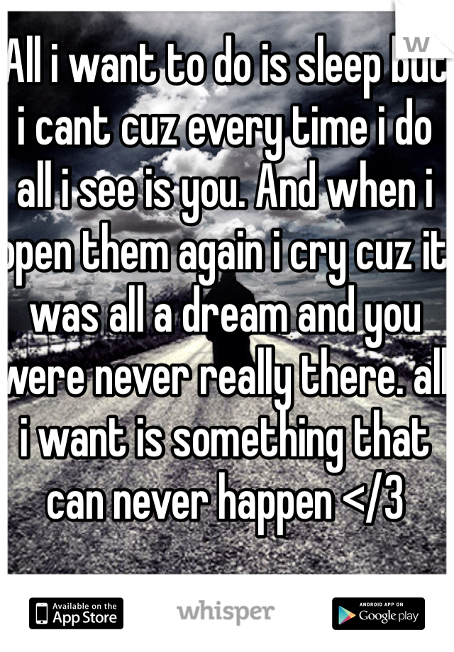 All i want to do is sleep but i cant cuz every time i do all i see is you. And when i open them again i cry cuz it was all a dream and you were never really there. all i want is something that can never happen </3