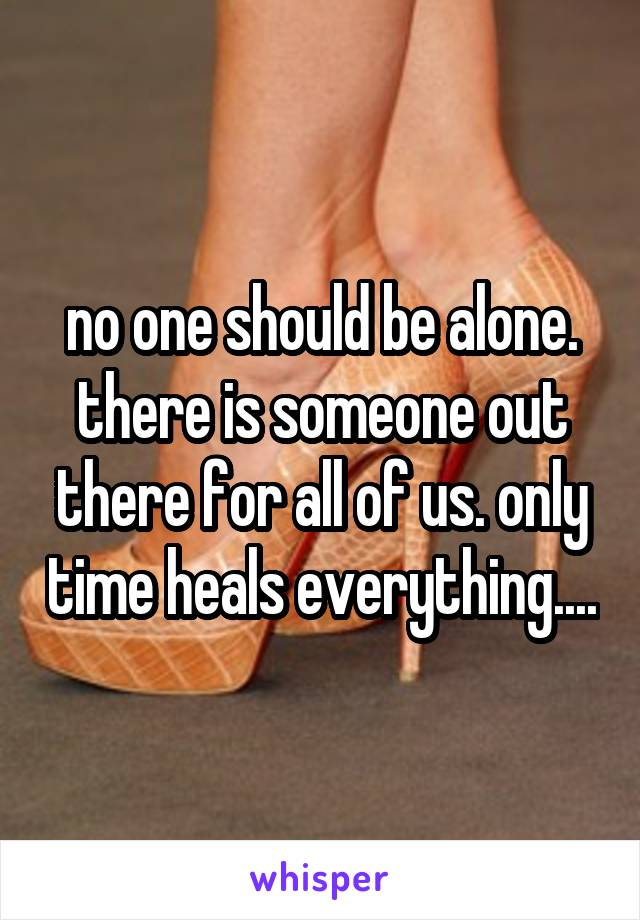 no one should be alone. there is someone out there for all of us. only time heals everything....