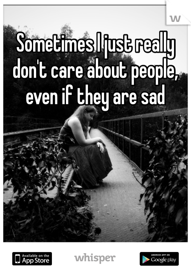 Sometimes I just really don't care about people, even if they are sad