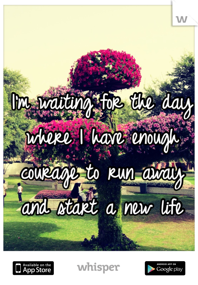 I'm waiting for the day where I have enough courage to run away and start a new life