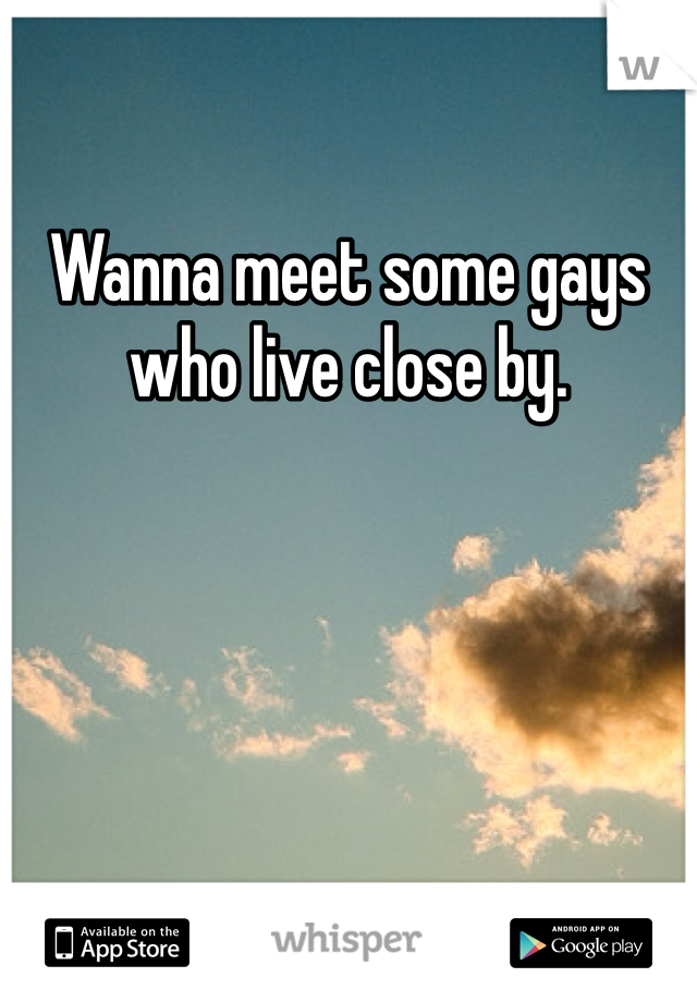Wanna meet some gays who live close by.