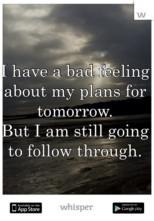 I have a bad feeling about my plans for tomorrow.  But I am still going to follow through.