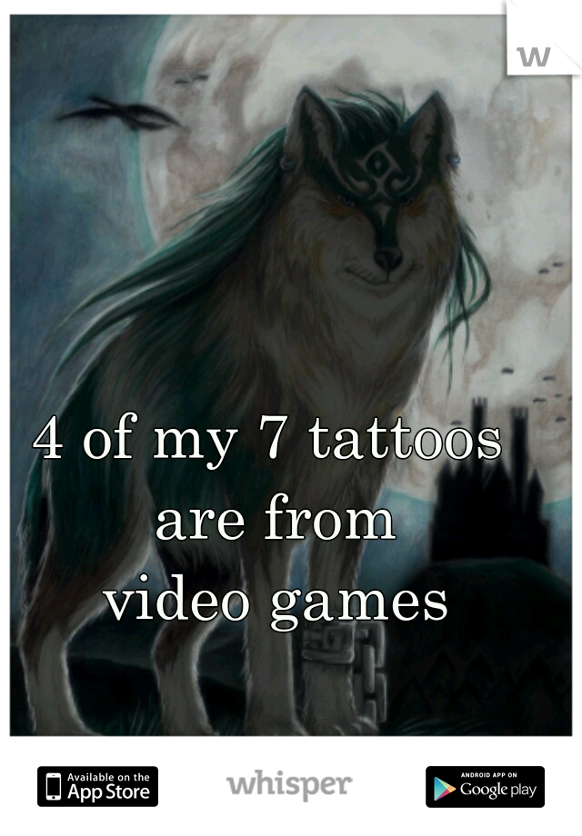 4 of my 7 tattoos  are from video games