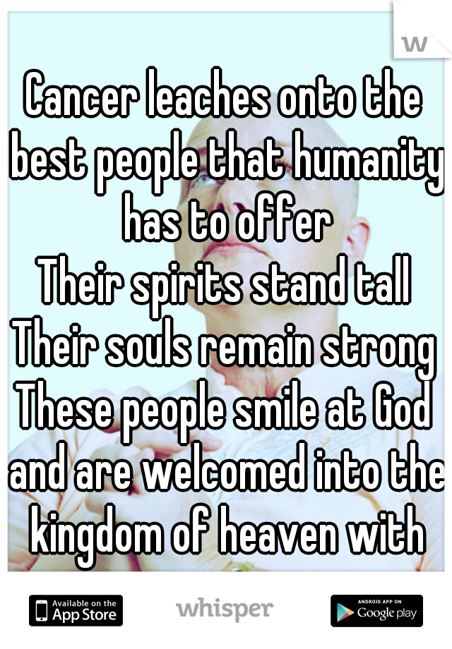 Cancer leaches onto the best people that humanity has to offer Their spirits stand tall Their souls remain strong These people smile at God and are welcomed into the kingdom of heaven with open arms.
