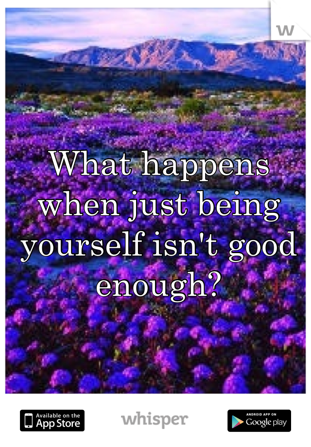 What happens when just being yourself isn't good enough?