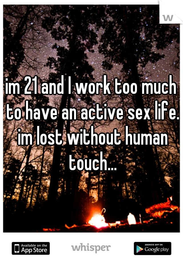 im 21 and I work too much to have an active sex life. im lost without human touch...