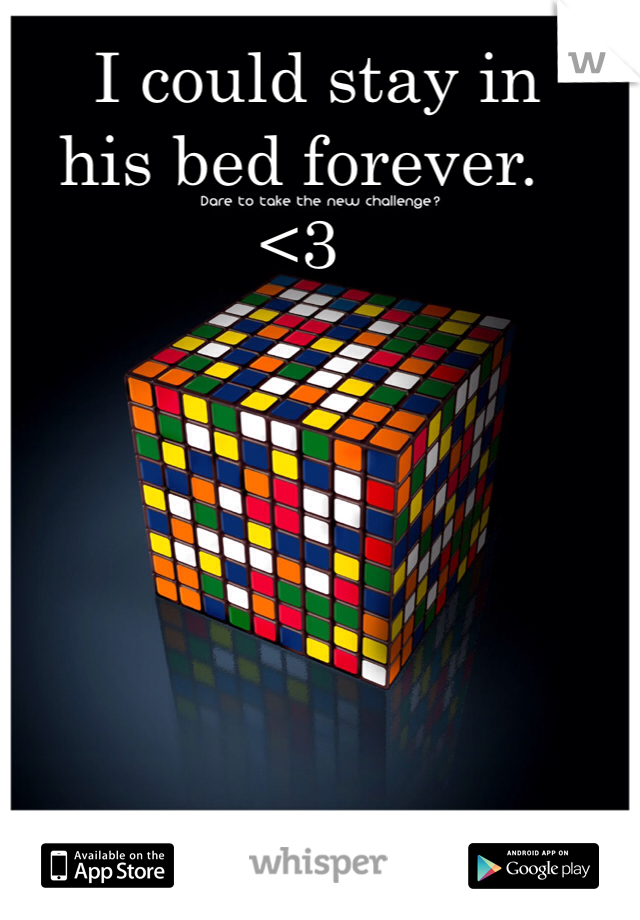 I could stay in  his bed forever.  <3