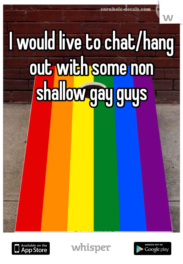 I would live to chat/hang out with some non shallow gay guys