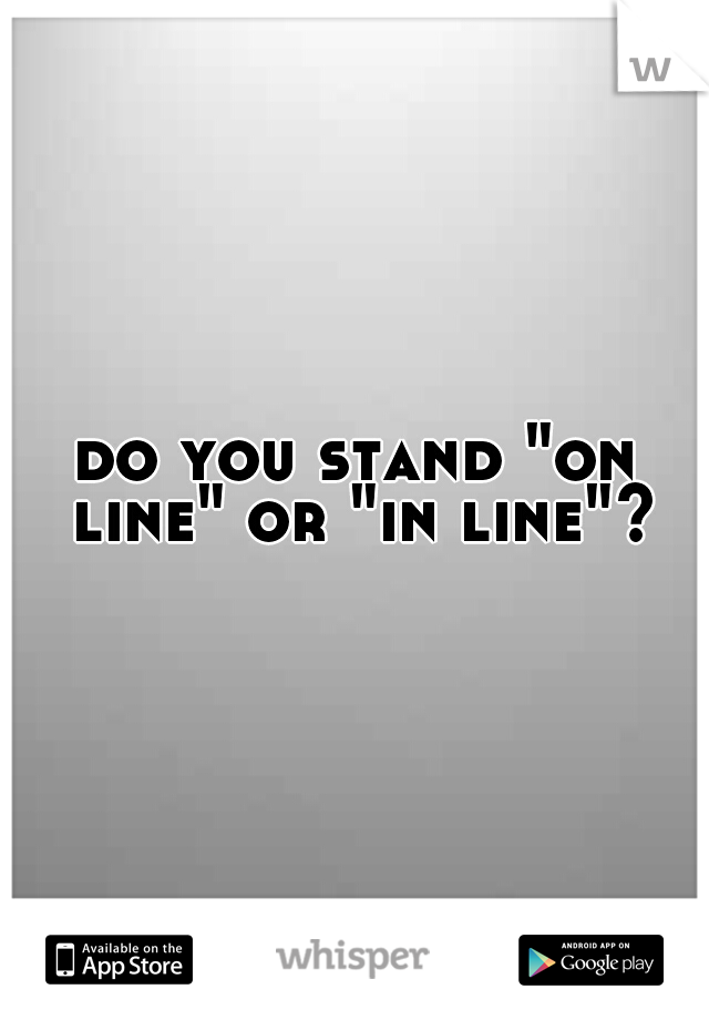 "do you stand ""on line"" or ""in line""?"