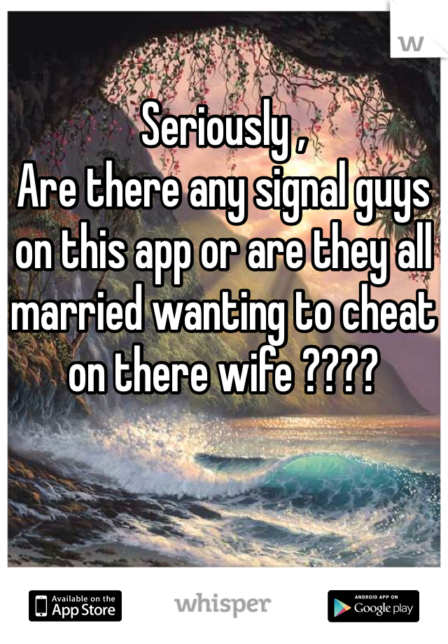 Seriously ,  Are there any signal guys on this app or are they all married wanting to cheat on there wife ????