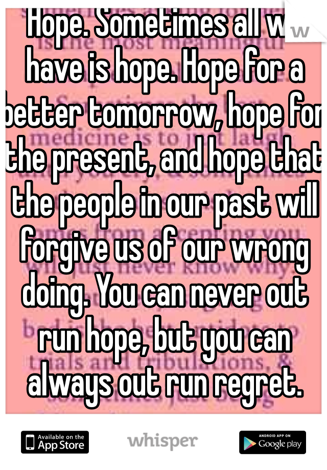 Hope. Sometimes all we have is hope. Hope for a better tomorrow, hope for the present, and hope that the people in our past will forgive us of our wrong doing. You can never out run hope, but you can always out run regret.