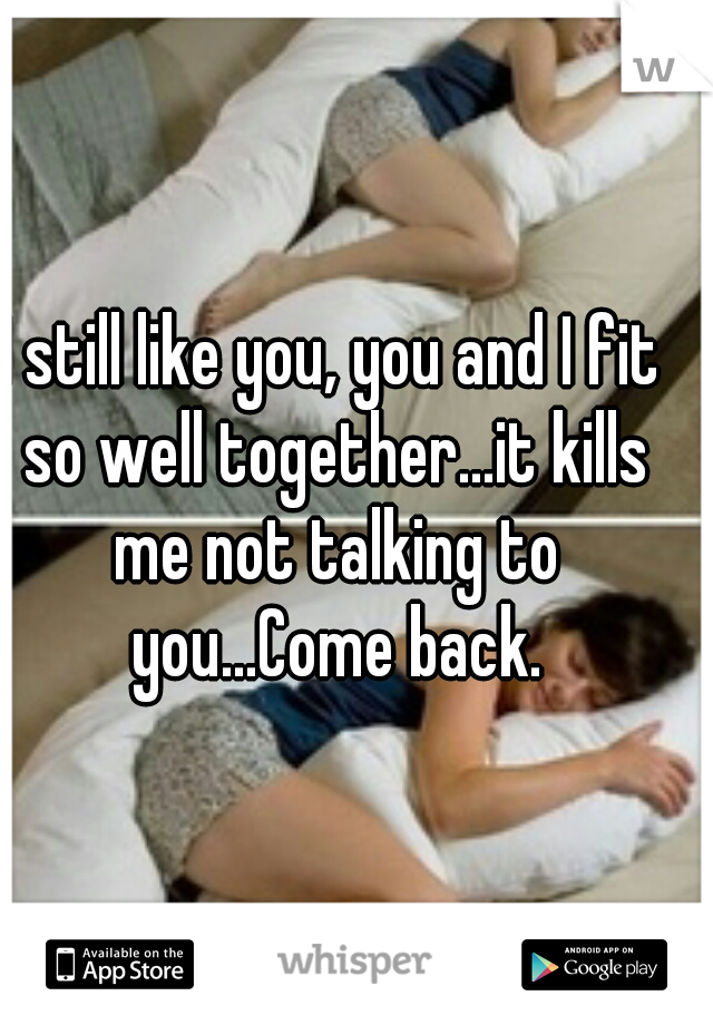 I still like you, you and I fit so well together...it kills me not talking to you...Come back.