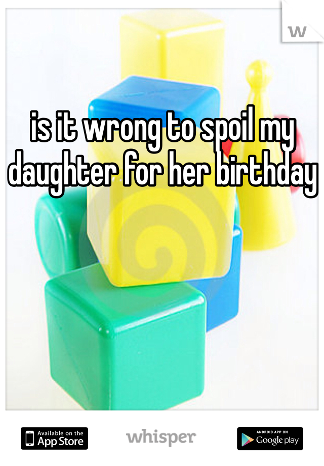 is it wrong to spoil my daughter for her birthday