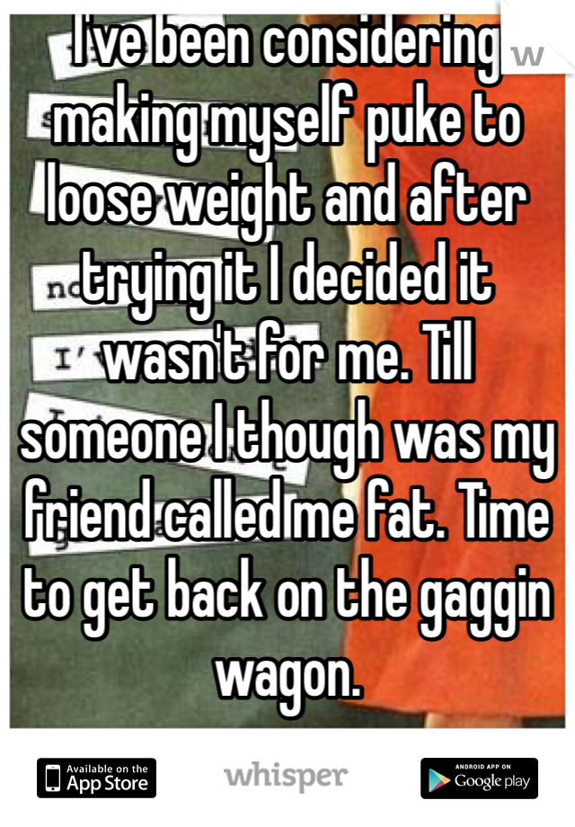 I've been considering making myself puke to loose weight and after trying it I decided it wasn't for me. Till someone I though was my friend called me fat. Time to get back on the gaggin wagon.