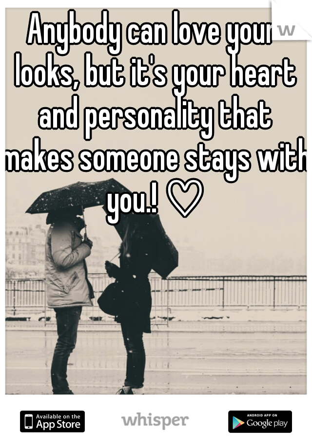 Anybody can love your looks, but it's your heart and personality that makes someone stays with you.! ♡