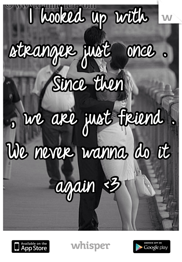 I hooked up with stranger just  once . Since then  , we are just friend . We never wanna do it again <3