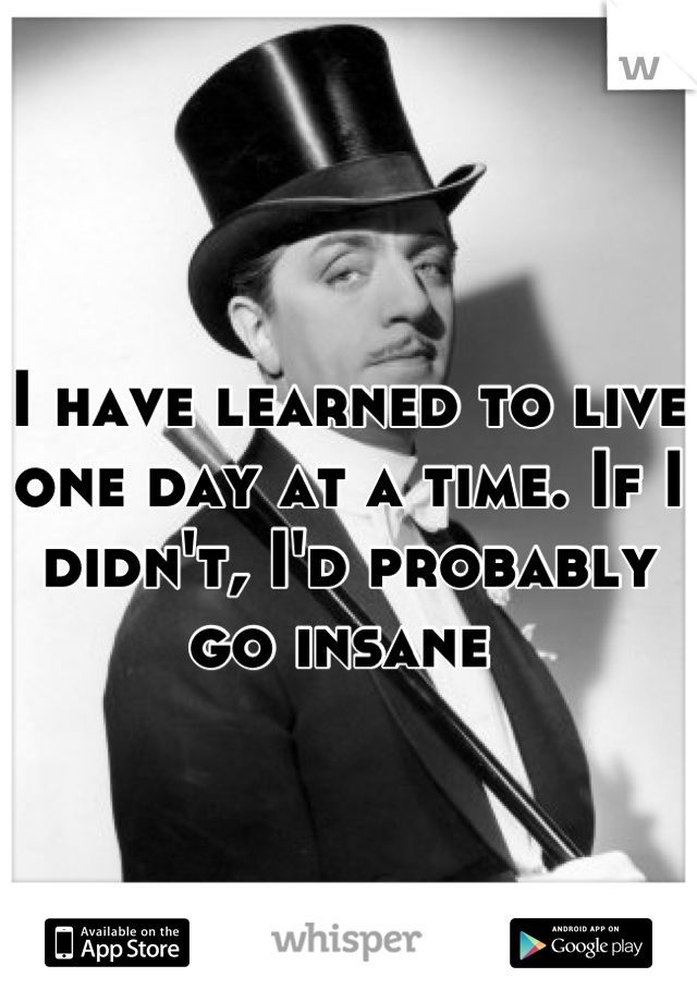 I have learned to live one day at a time. If I didn't, I'd probably go insane