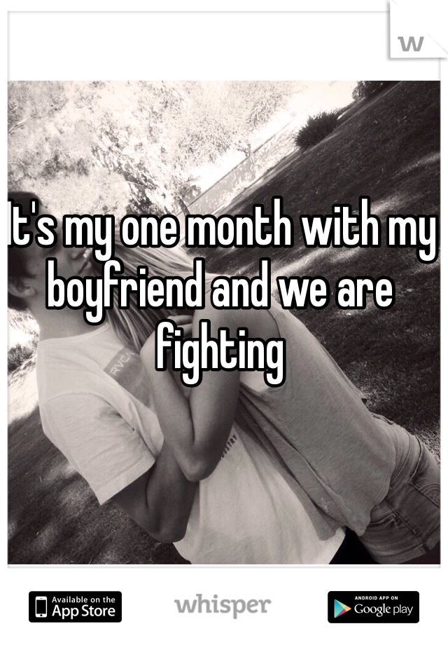 It's my one month with my boyfriend and we are fighting