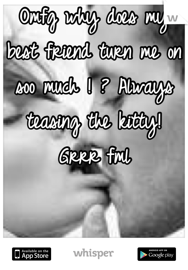 Omfg why does my best friend turn me on soo much ! ? Always teasing the kitty! Grrr fml