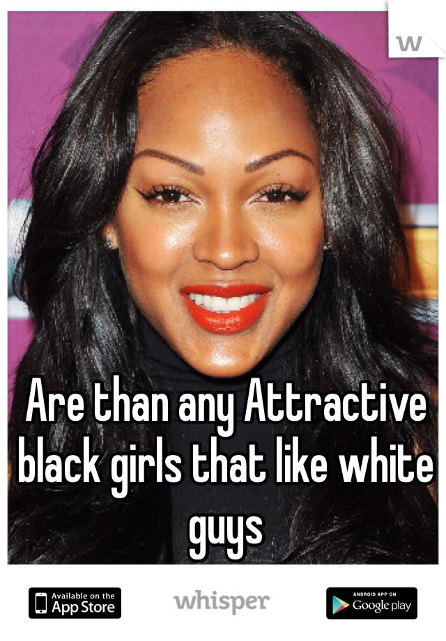 Are than any Attractive black girls that like white guys