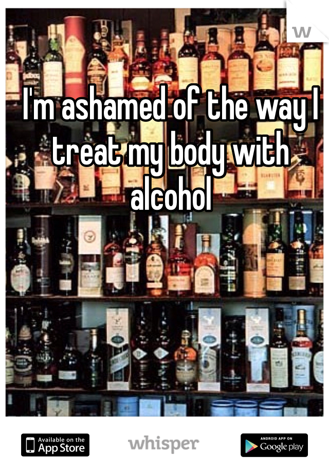 I'm ashamed of the way I treat my body with alcohol