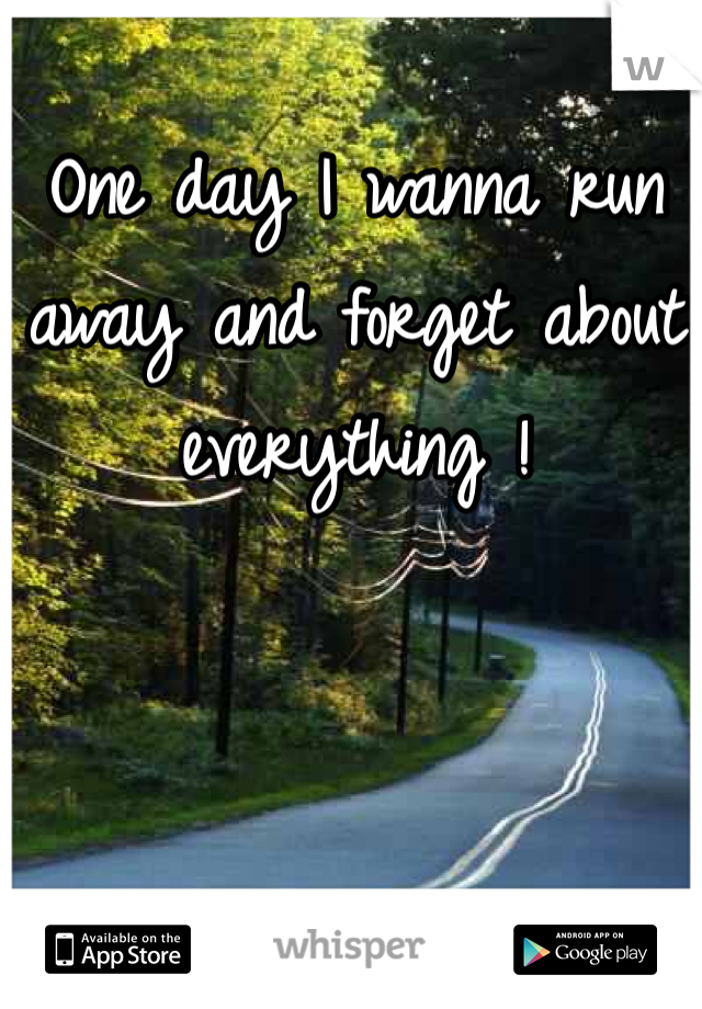 One day I wanna run away and forget about everything !
