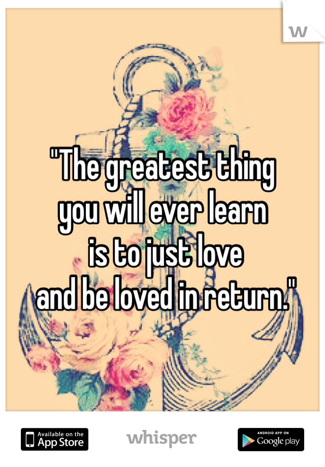 """""""The greatest thing  you will ever learn  is to just love  and be loved in return."""""""