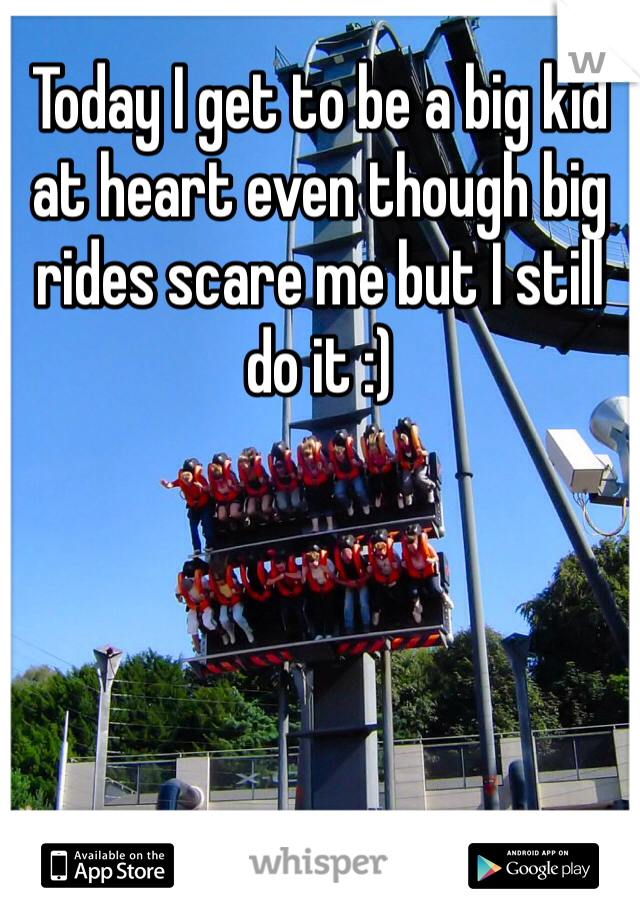 Today I get to be a big kid at heart even though big rides scare me but I still do it :)