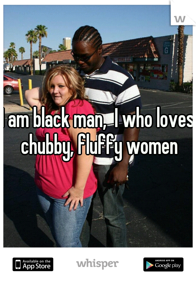 I am black man,  I who loves chubby, fluffy women