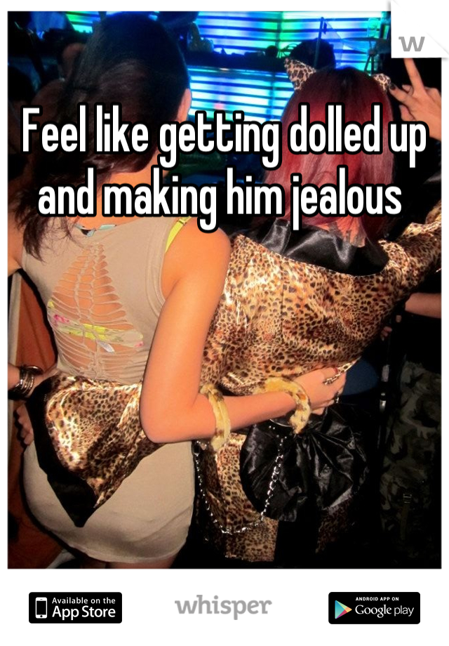 Feel like getting dolled up and making him jealous