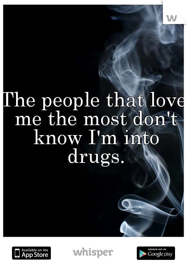 The people that love me the most don't know I'm into drugs.