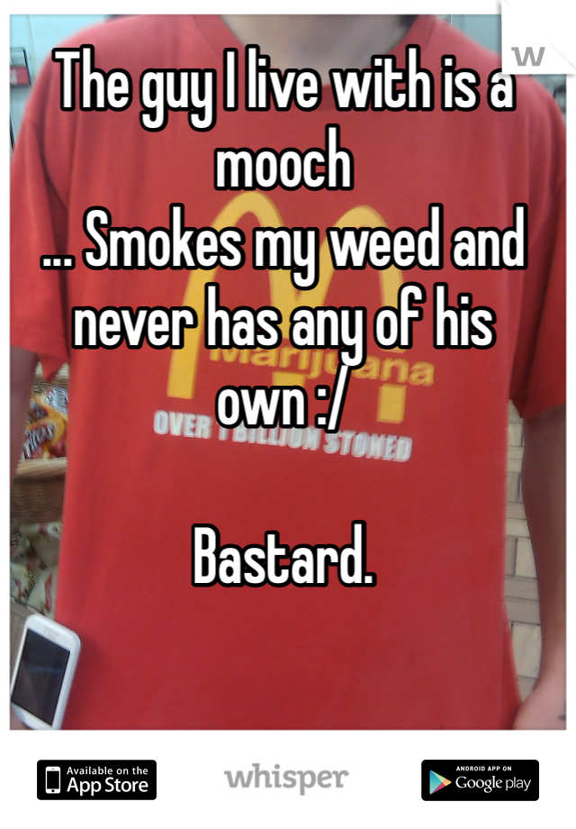 The guy I live with is a mooch  ... Smokes my weed and never has any of his own :/  Bastard.