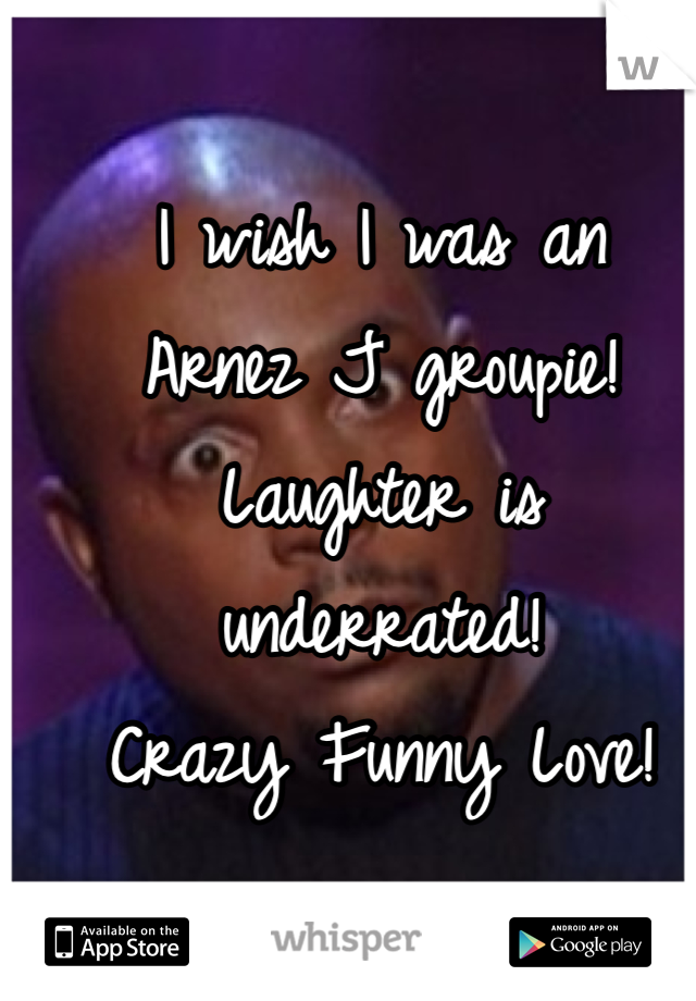 I wish I was an  Arnez J groupie! Laughter is underrated! Crazy Funny Love!