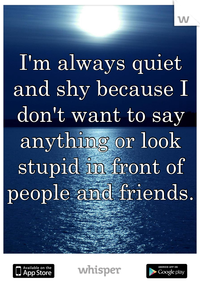 I'm always quiet and shy because I don't want to say anything or look stupid in front of people and friends.
