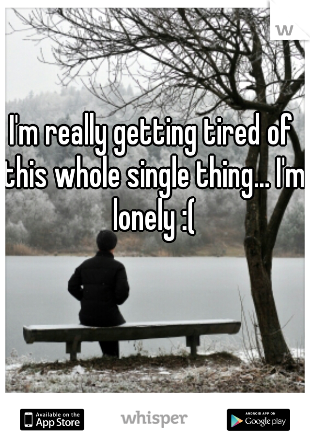 I'm really getting tired of this whole single thing... I'm lonely :(