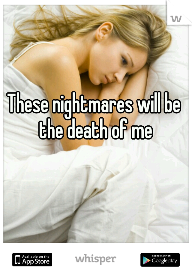 These nightmares will be the death of me